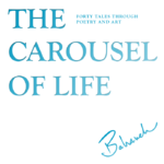 """The Carousel of Life"" forty tales through poetry and art. Gratitude to all Artists"